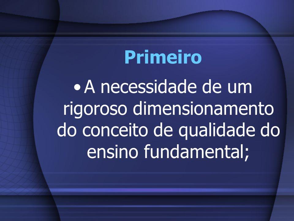 PrimeiroA necessidade de um rigoroso dimensionamento do conceito de qualidade do ensino fundamental;