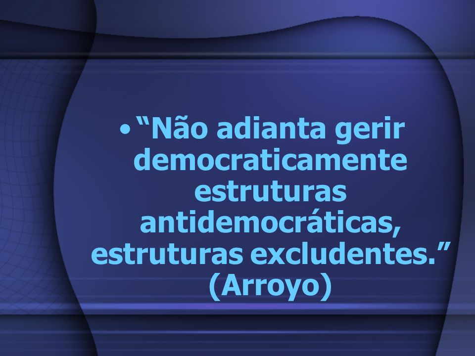 Não adianta gerir democraticamente estruturas antidemocráticas, estruturas excludentes. (Arroyo)