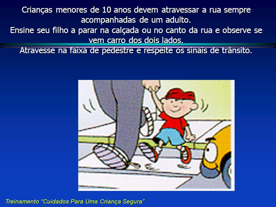 Crianças menores de 10 anos devem atravessar a rua sempre acompanhadas de um adulto. Ensine seu filho a parar na calçada ou no canto da rua e observe se vem carro dos dois lados. Atravesse na faixa de pedestre e respeite os sinais de trânsito.