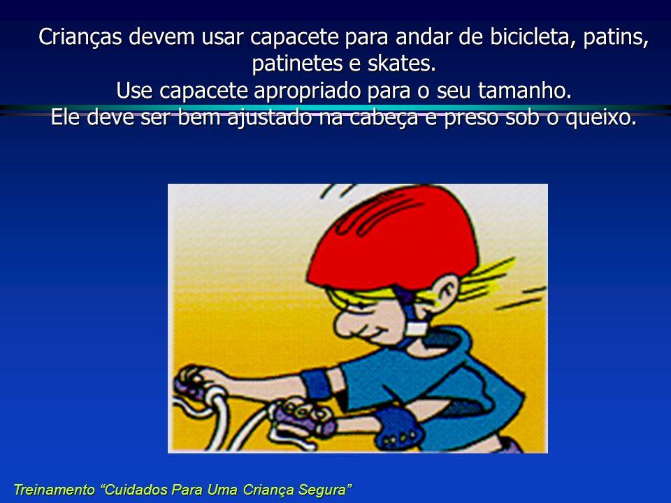 Crianças devem usar capacete para andar de bicicleta, patins, patinetes e skates. Use capacete apropriado para o seu tamanho. Ele deve ser bem ajustado na cabeça e preso sob o queixo.