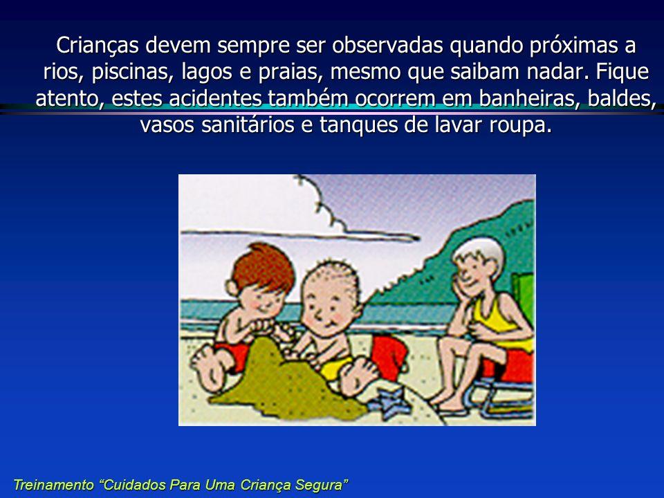 Crianças devem sempre ser observadas quando próximas a rios, piscinas, lagos e praias, mesmo que saibam nadar. Fique atento, estes acidentes também ocorrem em banheiras, baldes, vasos sanitários e tanques de lavar roupa.