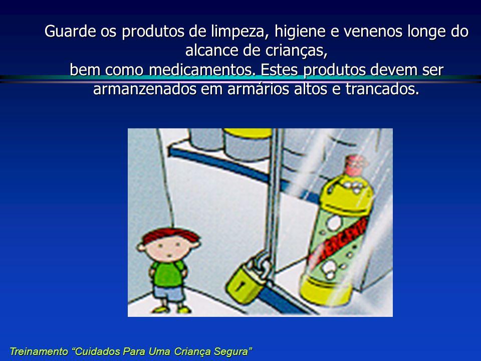 Guarde os produtos de limpeza, higiene e venenos longe do alcance de crianças, bem como medicamentos. Estes produtos devem ser armanzenados em armários altos e trancados.