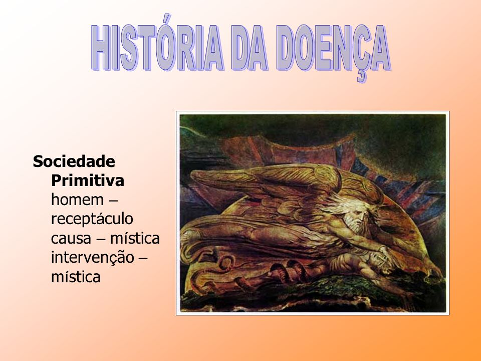 HISTÓRIA DA DOENÇA Sociedade Primitiva homem – receptáculo causa – mística intervenção – mística