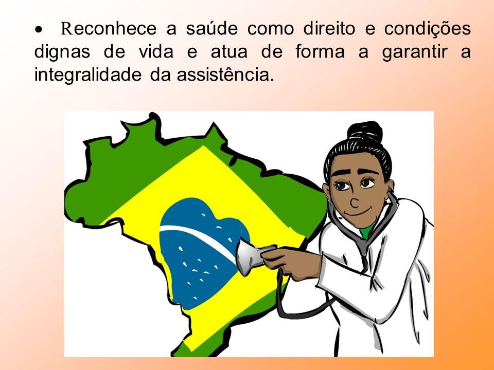 · Reconhece a saúde como direito e condições dignas de vida e atua de forma a garantir a integralidade da assistência.