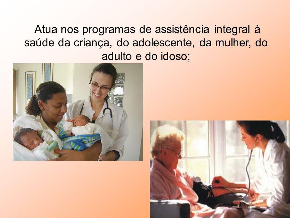 Atua nos programas de assistência integral à saúde da criança, do adolescente, da mulher, do adulto e do idoso;
