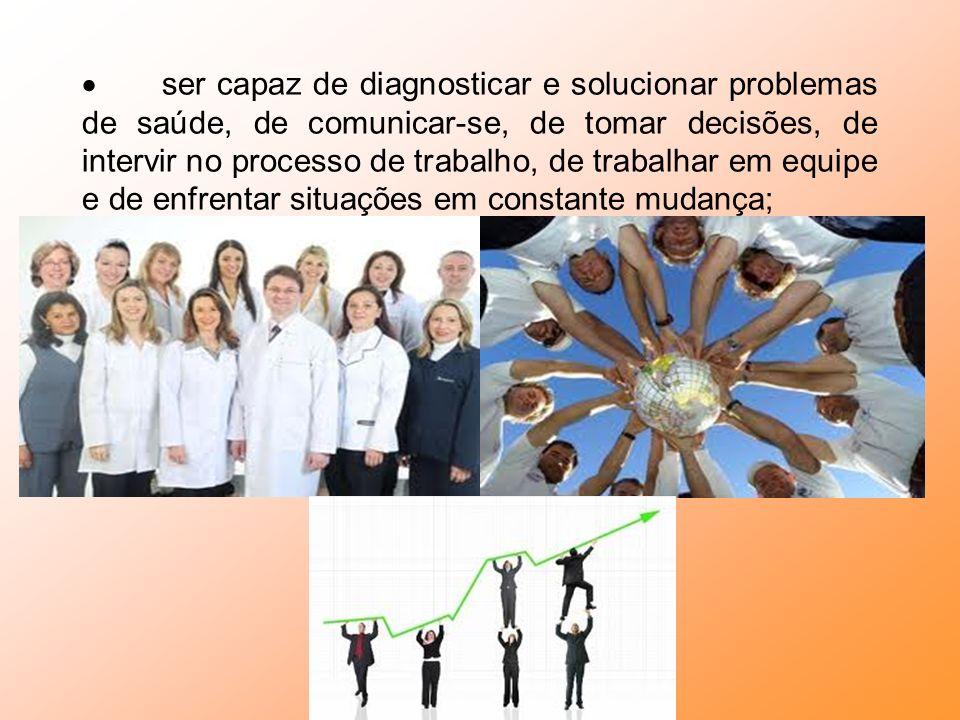 · ser capaz de diagnosticar e solucionar problemas de saúde, de comunicar-se, de tomar decisões, de intervir no processo de trabalho, de trabalhar em equipe e de enfrentar situações em constante mudança;