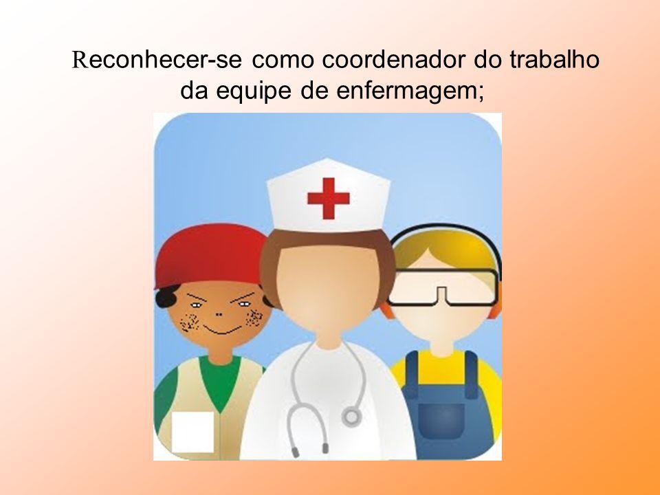 Reconhecer-se como coordenador do trabalho da equipe de enfermagem;