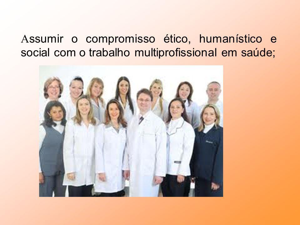 Assumir o compromisso ético, humanístico e social com o trabalho multiprofissional em saúde;