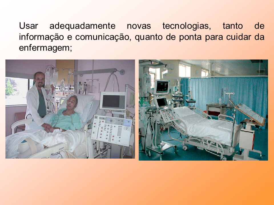 Usar adequadamente novas tecnologias, tanto de informação e comunicação, quanto de ponta para cuidar da enfermagem;