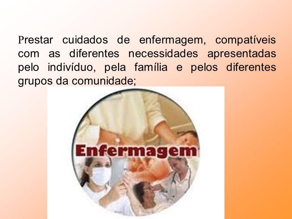 Prestar cuidados de enfermagem, compatíveis com as diferentes necessidades apresentadas pelo indivíduo, pela família e pelos diferentes grupos da comunidade;