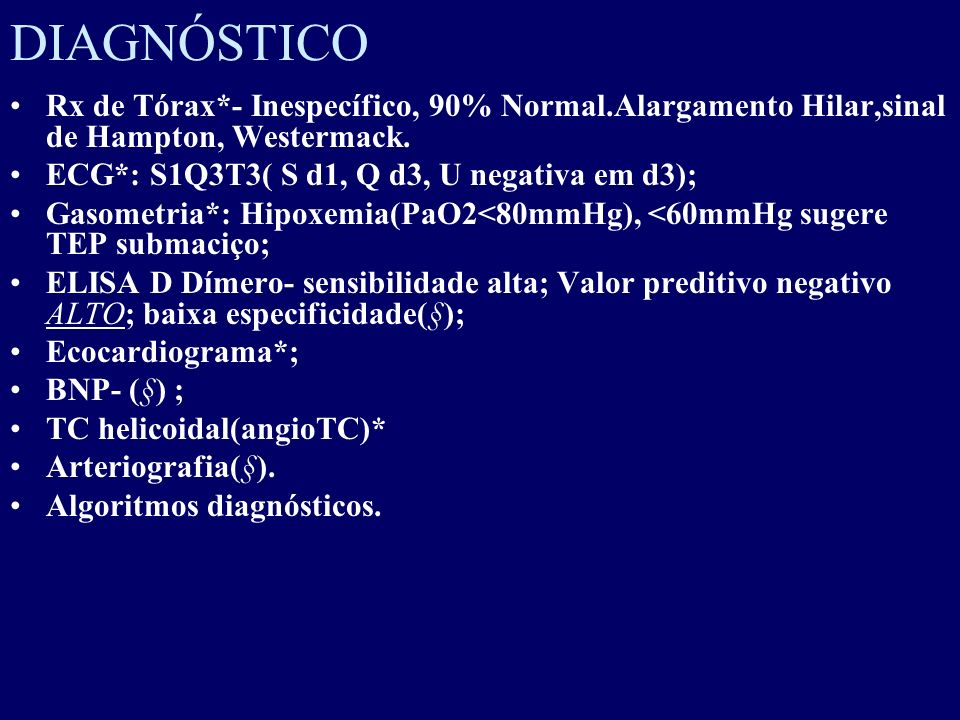 DIAGNÓSTICO Rx de Tórax*- Inespecífico, 90% Normal.Alargamento Hilar,sinal de Hampton, Westermack. ECG*: S1Q3T3( S d1, Q d3, U negativa em d3);