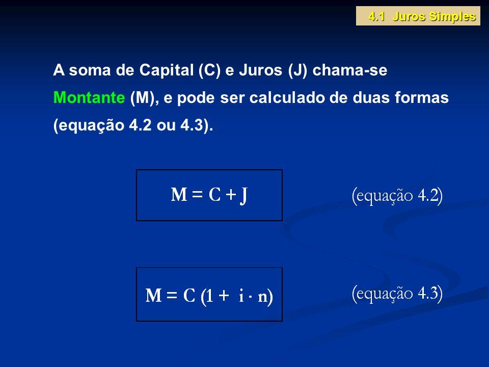 4.1 Juros Simples A soma de Capital (C) e Juros (J) chama-se Montante (M), e pode ser calculado de duas formas (equação 4.2 ou 4.3).