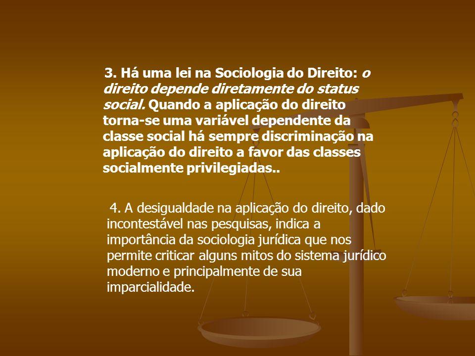 3. Há uma lei na Sociologia do Direito: o direito depende diretamente do status social. Quando a aplicação do direito torna-se uma variável dependente da classe social há sempre discriminação na aplicação do direito a favor das classes socialmente privilegiadas..