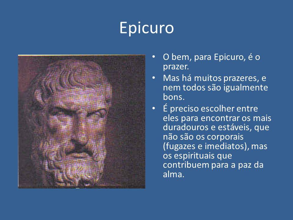 Epicuro O bem, para Epicuro, é o prazer.