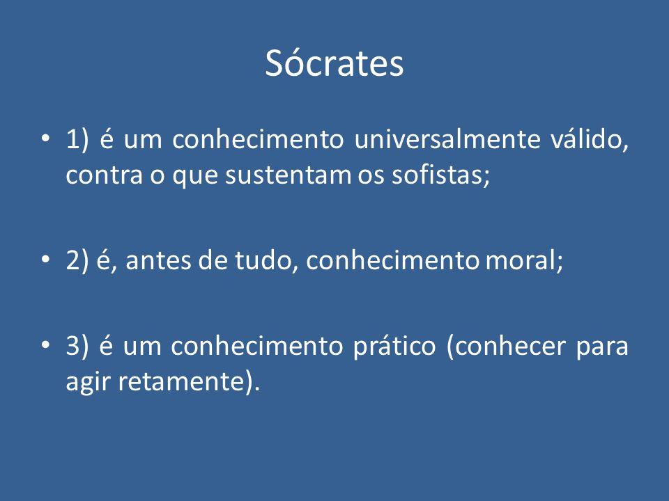 Sócrates 1) é um conhecimento universalmente válido, contra o que sustentam os sofistas; 2) é, antes de tudo, conhecimento moral;