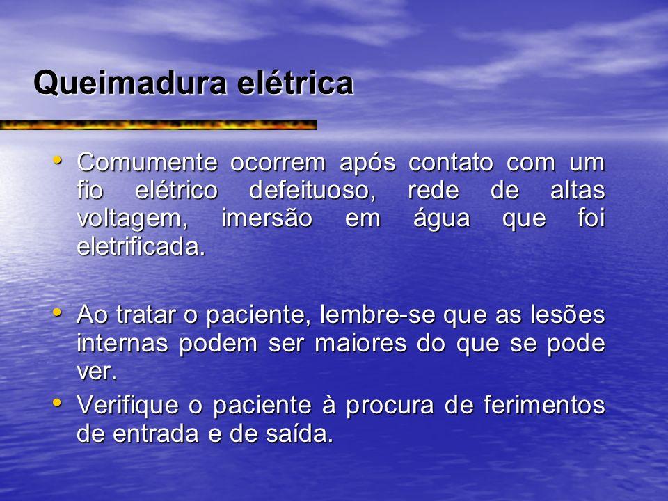 Queimadura elétrica Comumente ocorrem após contato com um fio elétrico defeituoso, rede de altas voltagem, imersão em água que foi eletrificada.