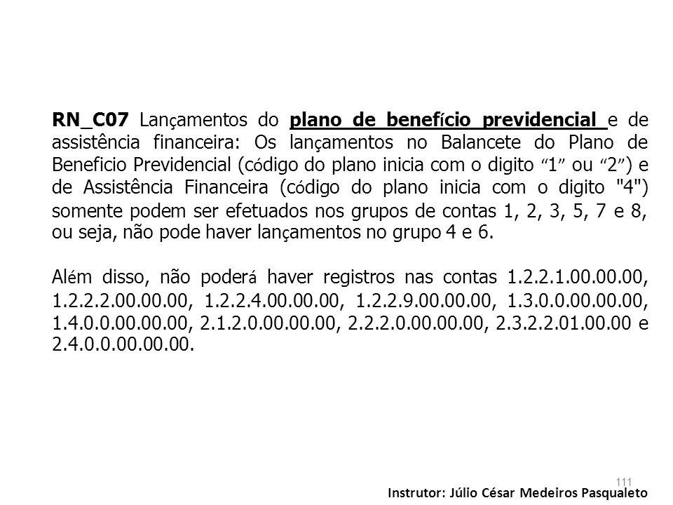 RN_C07 Lançamentos do plano de benefício previdencial e de assistência financeira: Os lançamentos no Balancete do Plano de Beneficio Previdencial (código do plano inicia com o digito 1 ou 2 ) e de Assistência Financeira (código do plano inicia com o digito 4 ) somente podem ser efetuados nos grupos de contas 1, 2, 3, 5, 7 e 8, ou seja, não pode haver lançamentos no grupo 4 e 6.