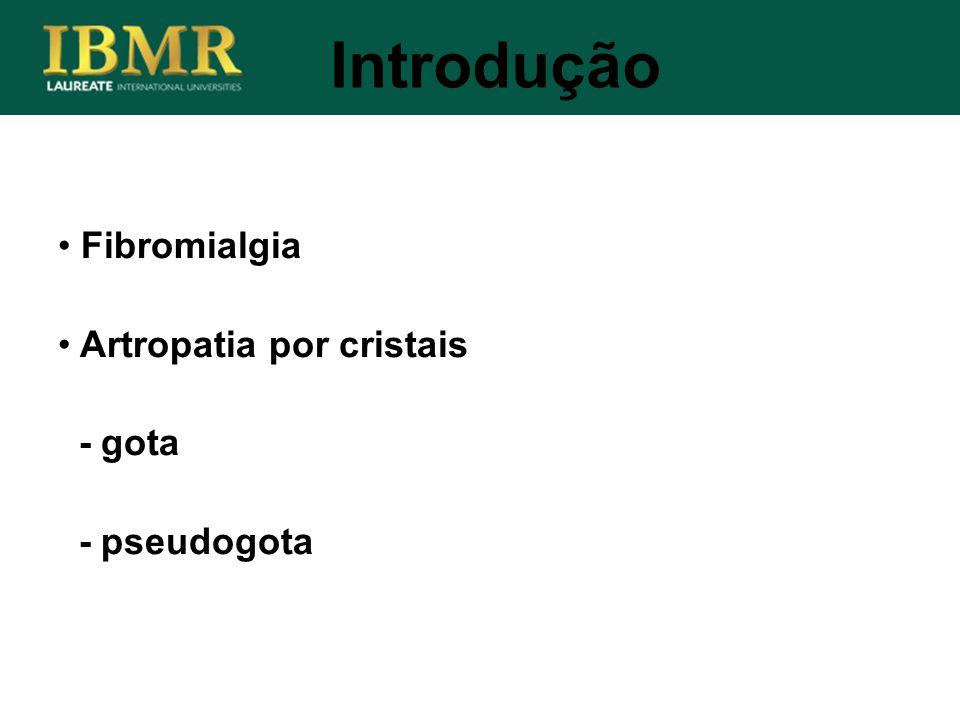 Introdução Fibromialgia Artropatia por cristais - gota - pseudogota