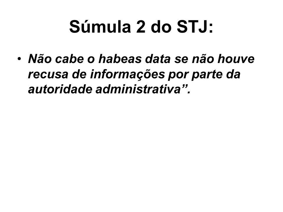 Súmula 2 do STJ:Não cabe o habeas data se não houve recusa de informações por parte da autoridade administrativa .