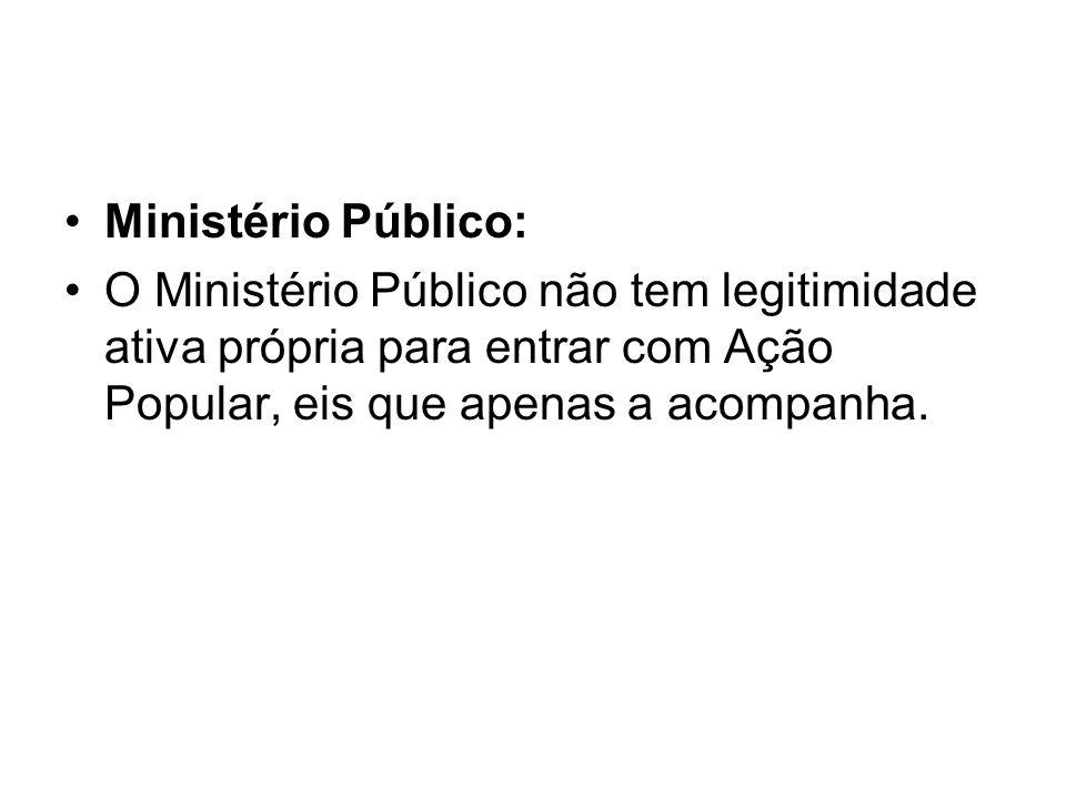 Ministério Público:O Ministério Público não tem legitimidade ativa própria para entrar com Ação Popular, eis que apenas a acompanha.