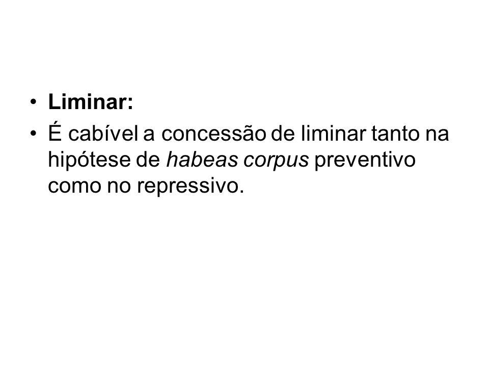 Liminar:É cabível a concessão de liminar tanto na hipótese de habeas corpus preventivo como no repressivo.