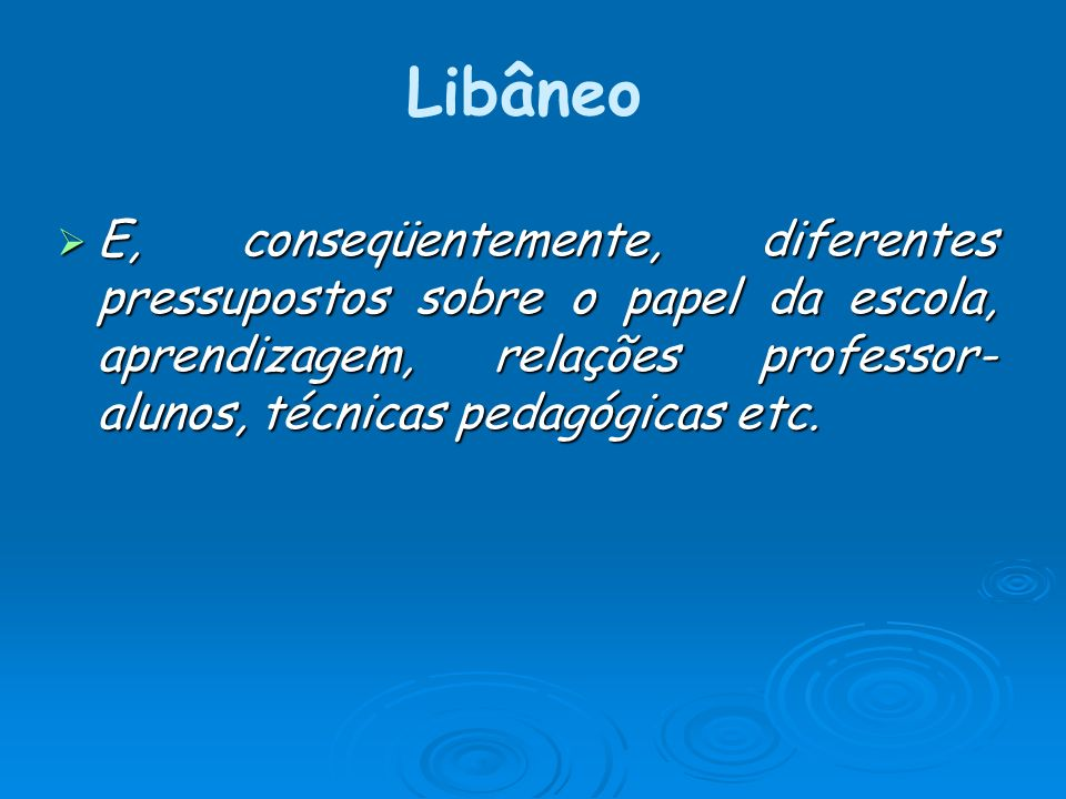 Libâneo E, conseqüentemente, diferentes pressupostos sobre o papel da escola, aprendizagem, relações professor-alunos, técnicas pedagógicas etc.