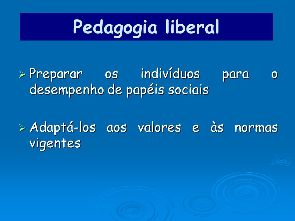 Pedagogia liberal Preparar os indivíduos para o desempenho de papéis sociais.