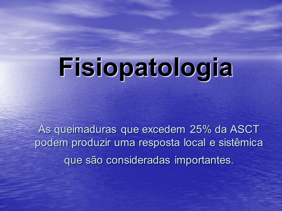 Fisiopatologia As queimaduras que excedem 25% da ASCT podem produzir uma resposta local e sistêmica que são consideradas importantes.