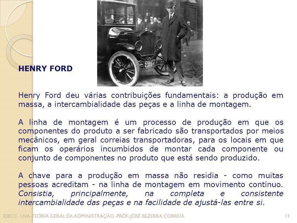 HENRY FORD Henry Ford deu várias contribuições fundamentais: a produção em massa, a intercambialidade das peças e a linha de montagem.