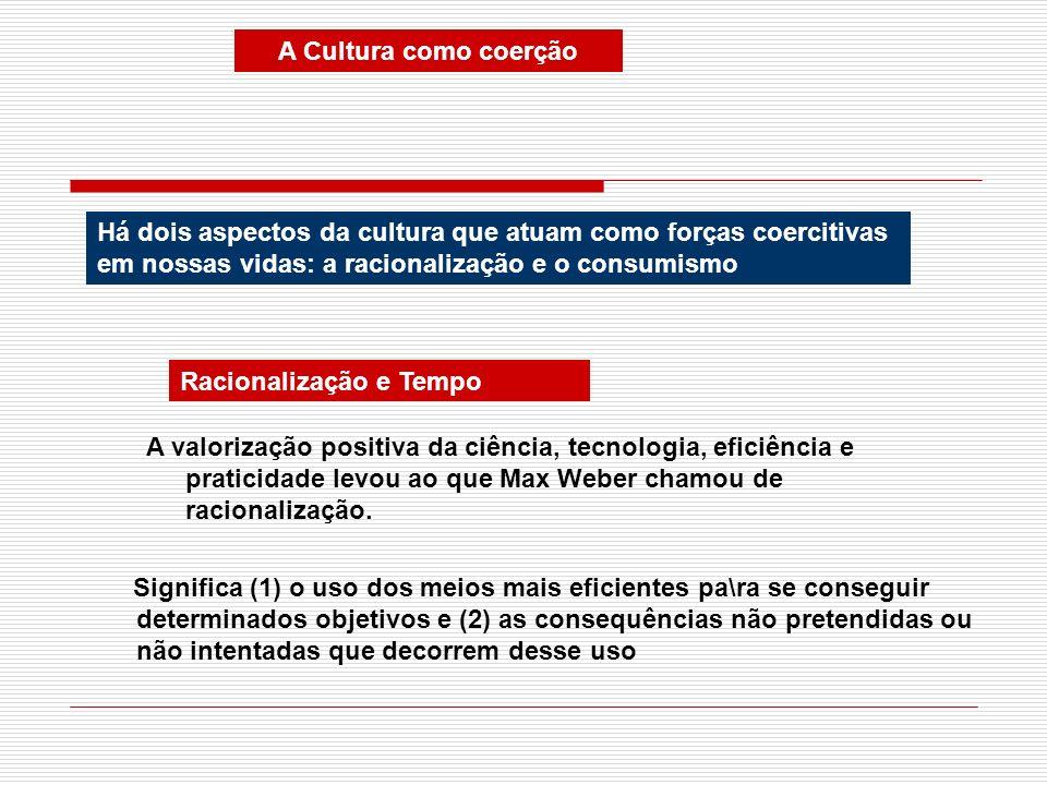 A Cultura como coerçãoHá dois aspectos da cultura que atuam como forças coercitivas em nossas vidas: a racionalização e o consumismo.