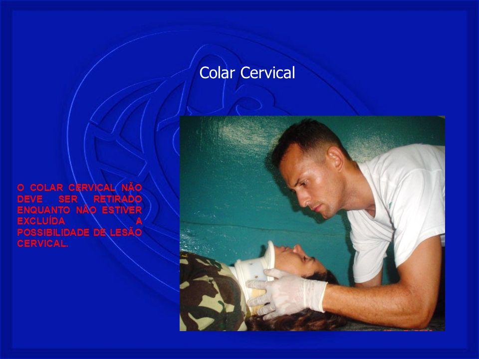 Colar CervicalO COLAR CERVICAL NÃO DEVE SER RETIRADO ENQUANTO NÃO ESTIVER EXCLUÍDA A POSSIBILIDADE DE LESÃO CERVICAL.