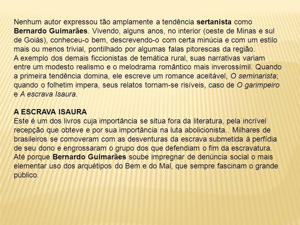 Nenhum autor expressou tão amplamente a tendência sertanista como Bernardo Guimarães. Vivendo, alguns anos, no interior (oeste de Minas e sul de Goiás), conheceu-o bem, descrevendo-o com certa minúcia e com um estilo mais ou menos trivial, pontilhado por algumas falas pitorescas da região.