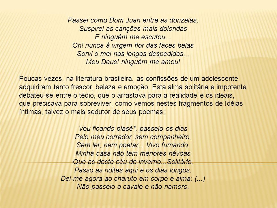 Passei como Dom Juan entre as donzelas, Suspirei as canções mais doloridas E ninguém me escutou... Oh! nunca à virgem flor das faces belas Sorvi o mel nas longas despedidas... Meu Deus! ninguém me amou!