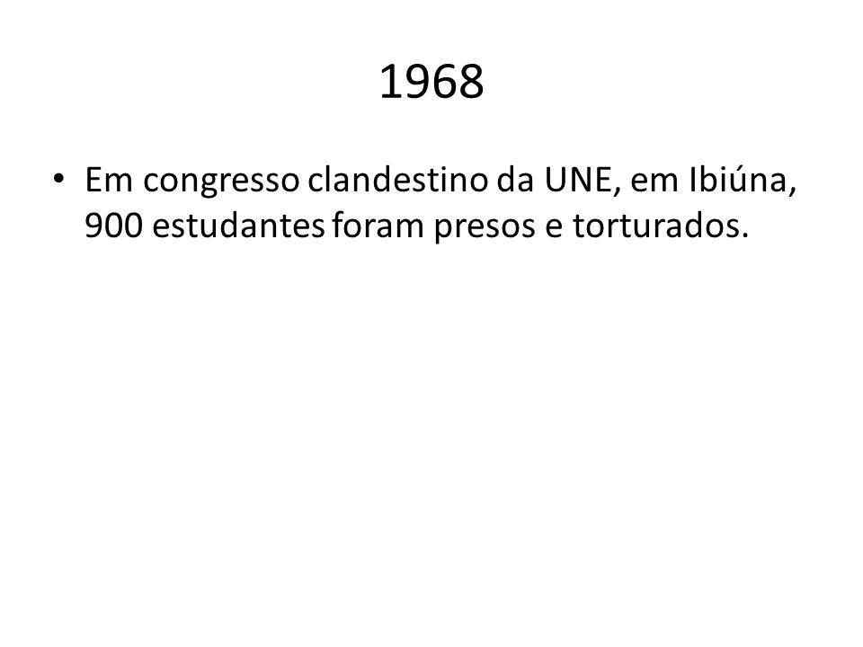1968 Em congresso clandestino da UNE, em Ibiúna, 900 estudantes foram presos e torturados.