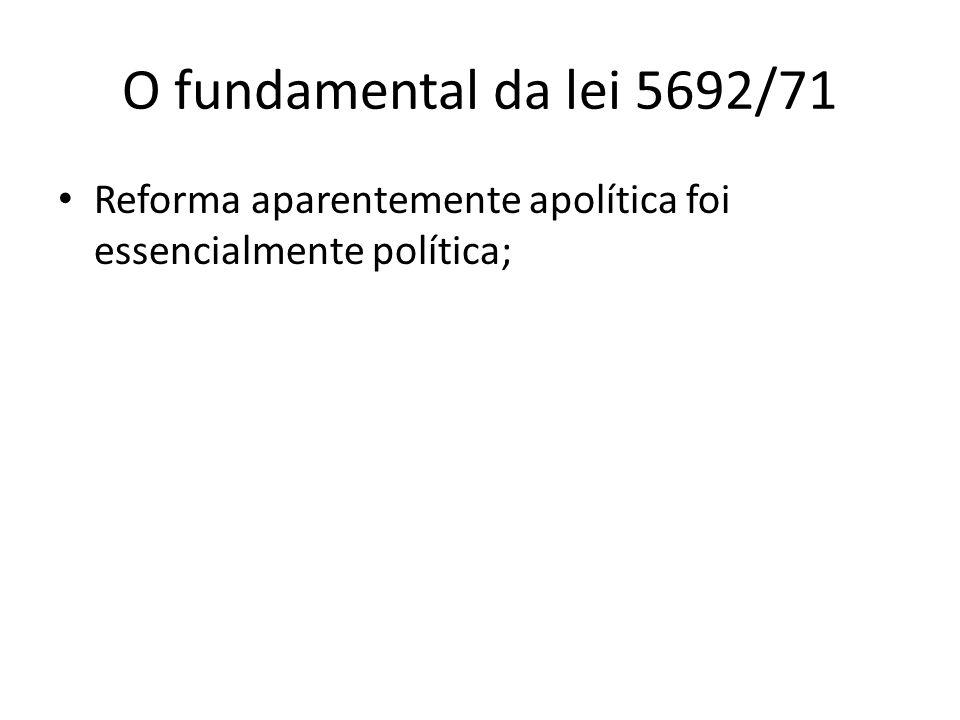 O fundamental da lei 5692/71 Reforma aparentemente apolítica foi essencialmente política;