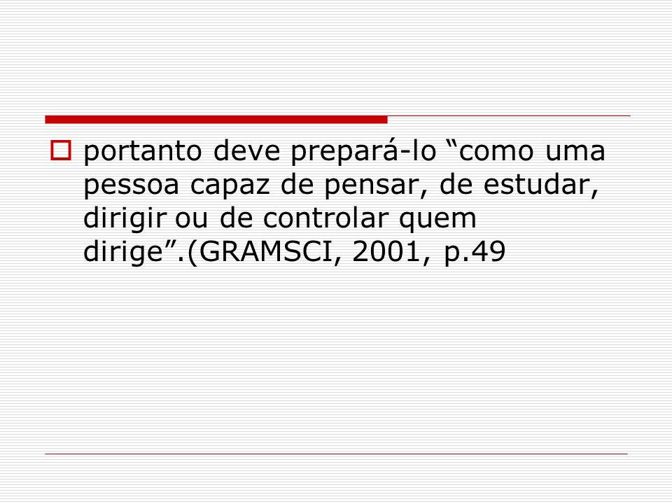 portanto deve prepará-lo como uma pessoa capaz de pensar, de estudar, dirigir ou de controlar quem dirige .(GRAMSCI, 2001, p.49