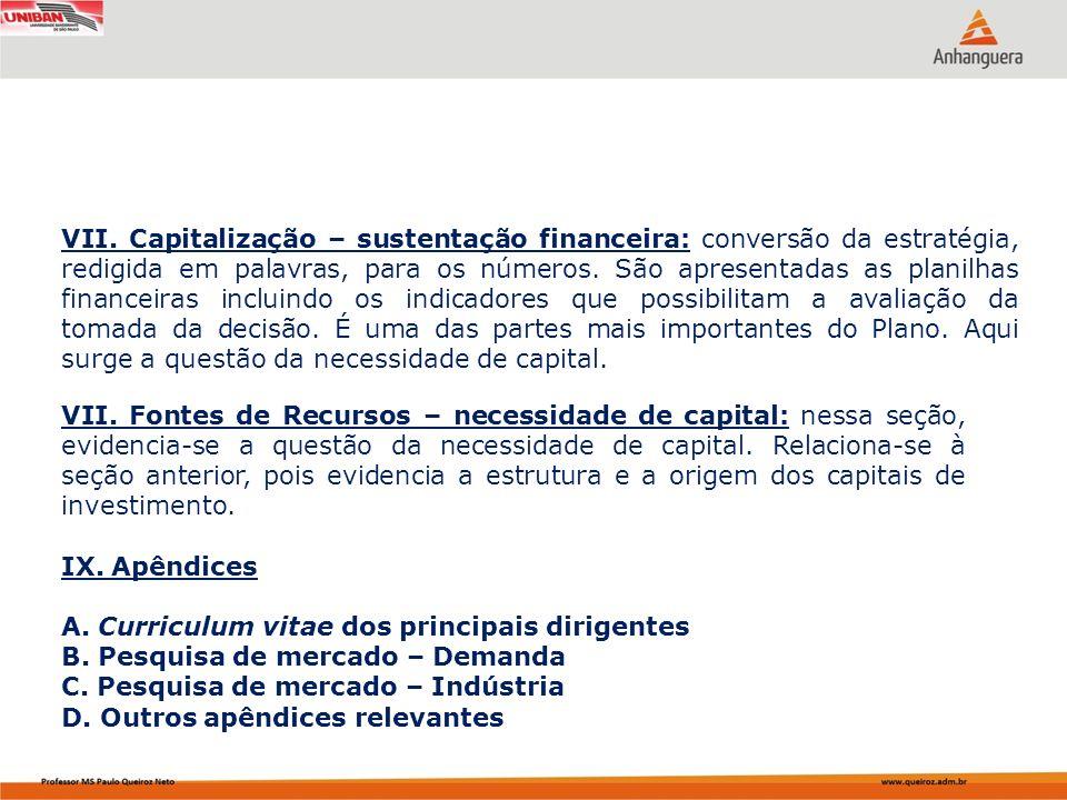 VII. Capitalização – sustentação financeira: conversão da estratégia, redigida em palavras, para os números. São apresentadas as planilhas financeiras incluindo os indicadores que possibilitam a avaliação da tomada da decisão. É uma das partes mais importantes do Plano. Aqui surge a questão da necessidade de capital.