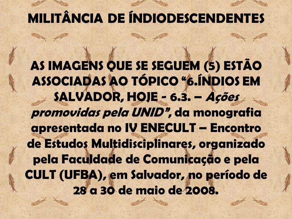 MILITÂNCIA DE ÍNDIODESCENDENTES AS IMAGENS QUE SE SEGUEM (5) ESTÃO ASSOCIADAS AO TÓPICO 6.ÍNDIOS EM SALVADOR, HOJE - 6.3.
