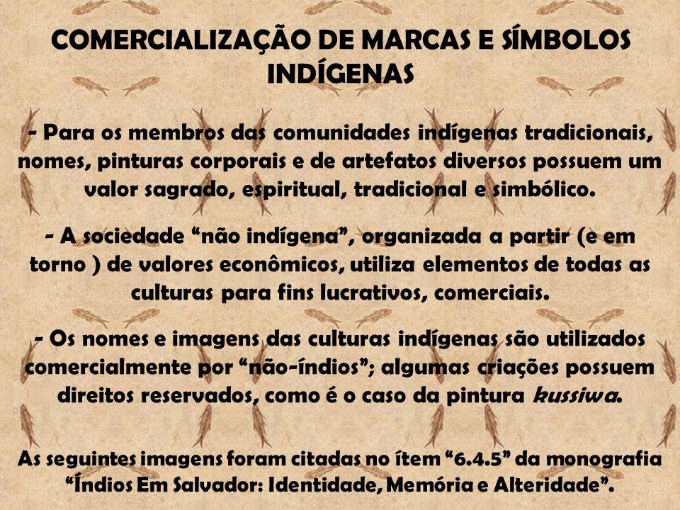 COMERCIALIZAÇÃO DE MARCAS E SÍMBOLOS INDÍGENAS - Para os membros das comunidades indígenas tradicionais, nomes, pinturas corporais e de artefatos diversos possuem um valor sagrado, espiritual, tradicional e simbólico.