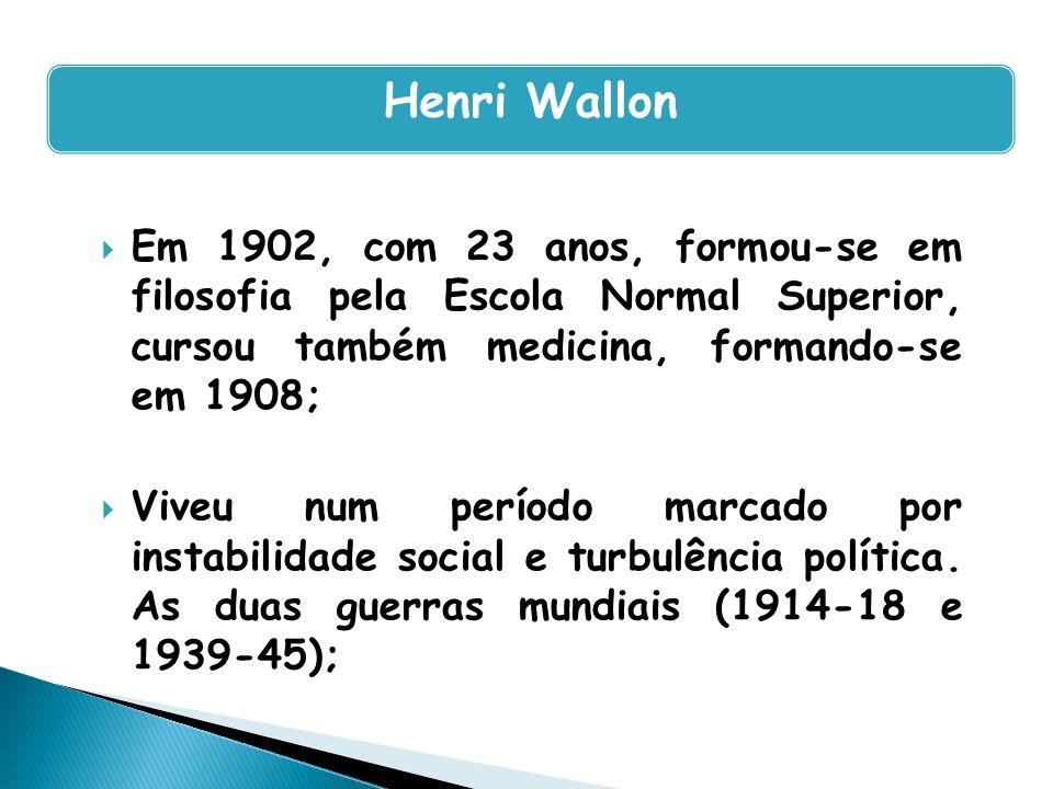 Henri Wallon Em 1902, com 23 anos, formou-se em filosofia pela Escola Normal Superior, cursou também medicina, formando-se em 1908;