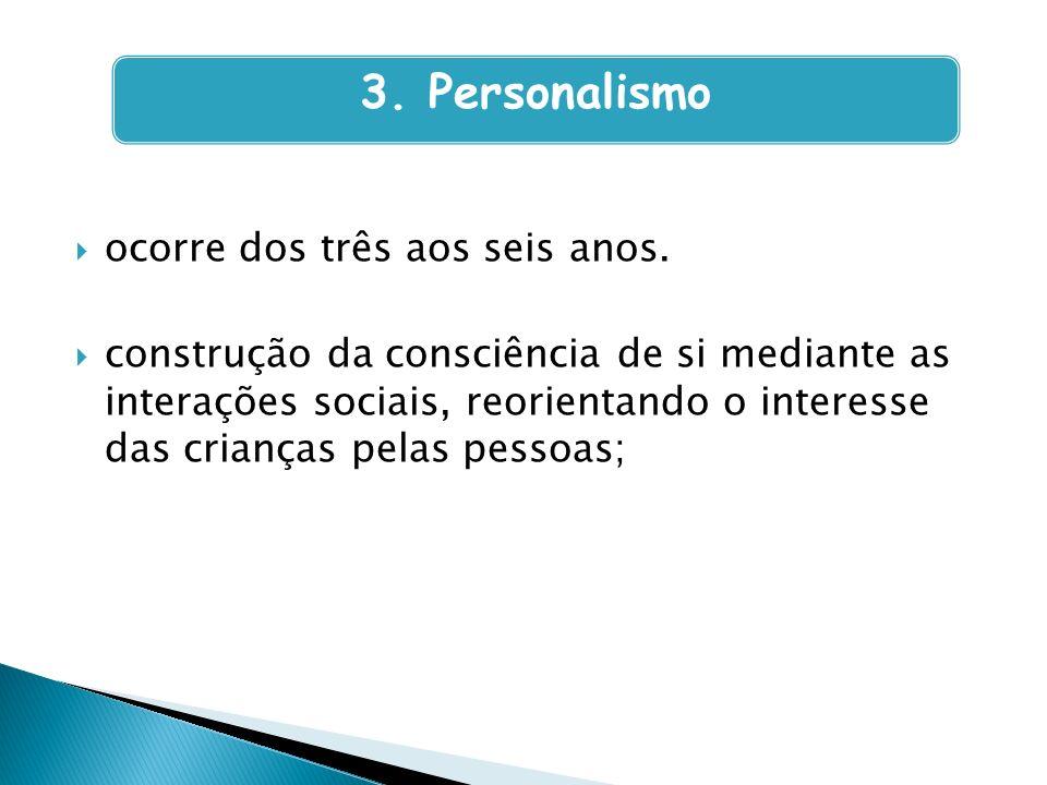 3. Personalismo ocorre dos três aos seis anos.