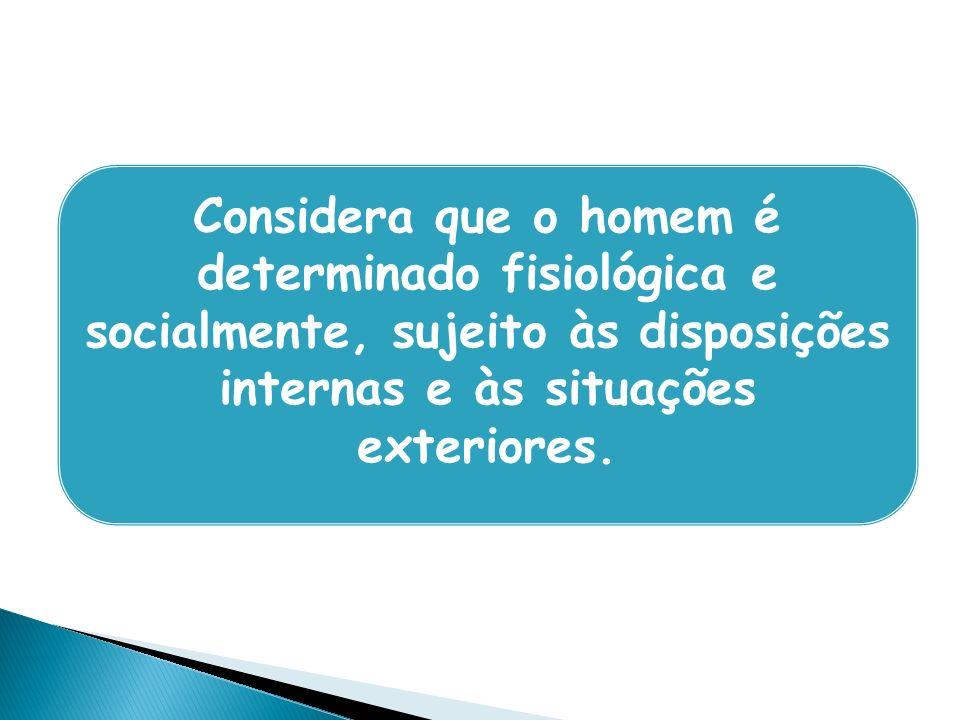 Considera que o homem é determinado fisiológica e socialmente, sujeito às disposições internas e às situações exteriores.