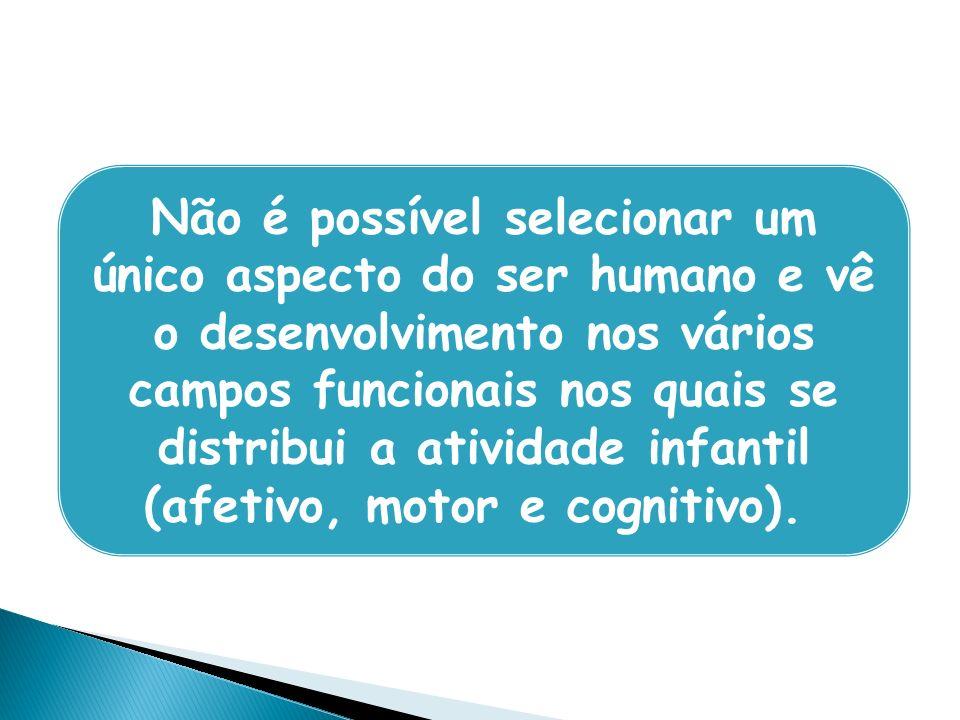 Não é possível selecionar um único aspecto do ser humano e vê o desenvolvimento nos vários campos funcionais nos quais se distribui a atividade infantil (afetivo, motor e cognitivo).
