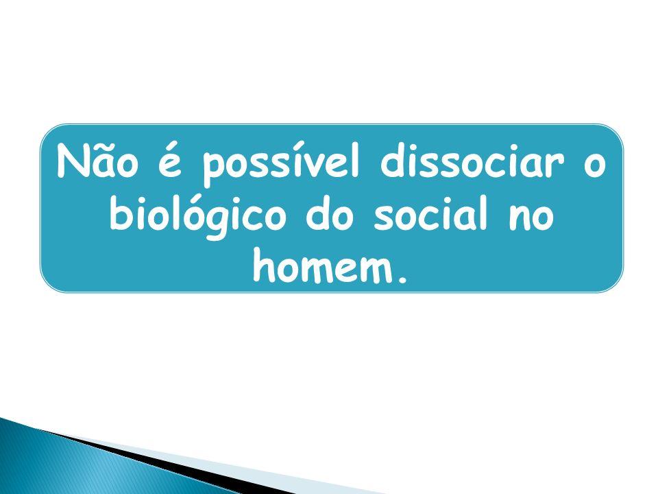 Não é possível dissociar o biológico do social no homem.