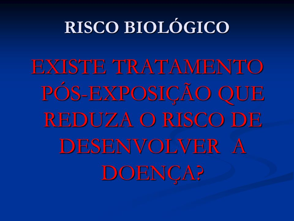 RISCO BIOLÓGICO EXISTE TRATAMENTO PÓS-EXPOSIÇÃO QUE REDUZA O RISCO DE DESENVOLVER A DOENÇA