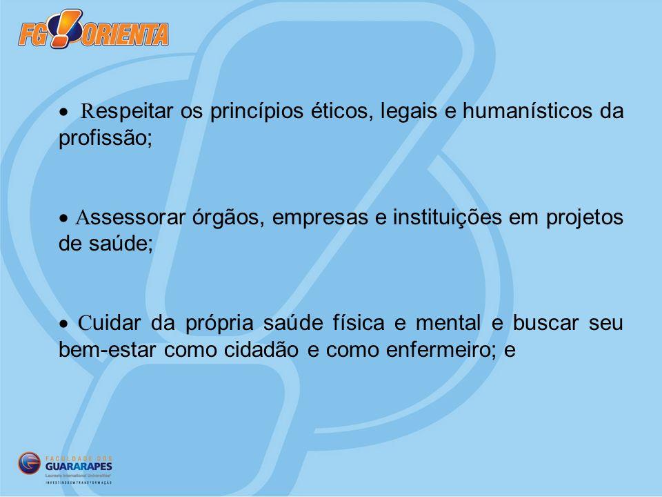 · Respeitar os princípios éticos, legais e humanísticos da profissão;