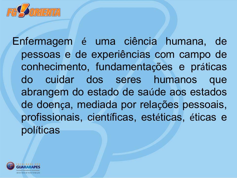 Enfermagem é uma ciência humana, de pessoas e de experiências com campo de conhecimento, fundamentações e práticas do cuidar dos seres humanos que abrangem do estado de saúde aos estados de doença, mediada por relações pessoais, profissionais, científicas, estéticas, éticas e políticas