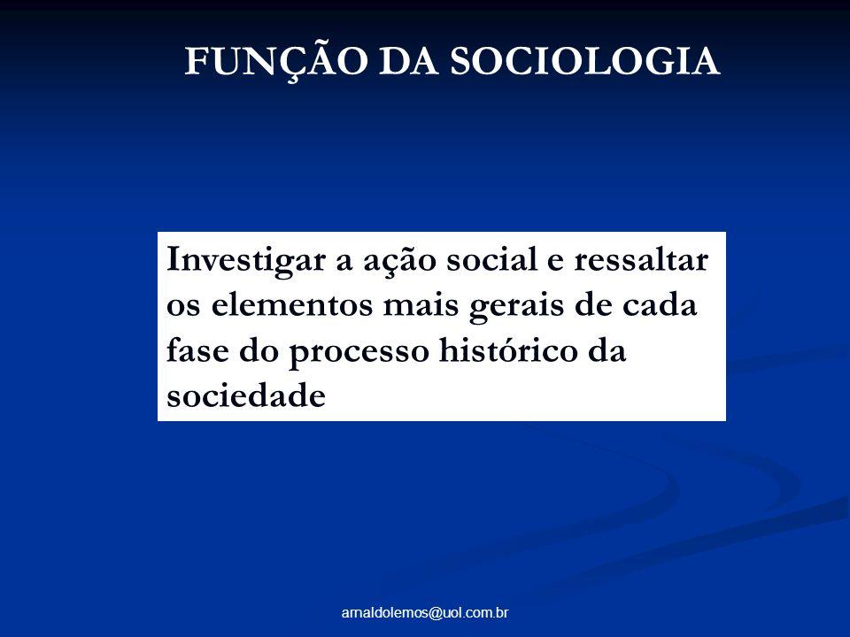 FUNÇÃO DA SOCIOLOGIA Investigar a ação social e ressaltar os elementos mais gerais de cada fase do processo histórico da sociedade.