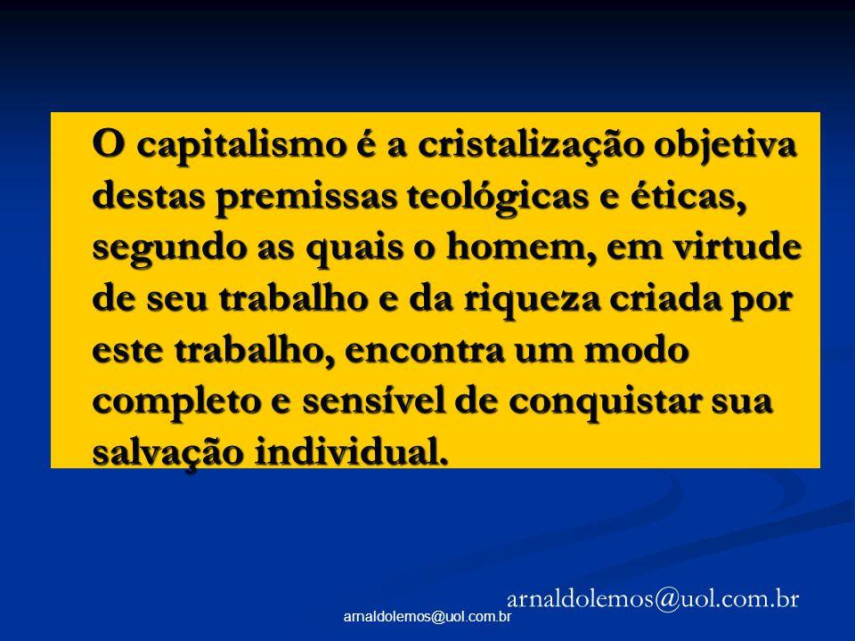 O capitalismo é a cristalização objetiva destas premissas teológicas e éticas, segundo as quais o homem, em virtude de seu trabalho e da riqueza criada por este trabalho, encontra um modo completo e sensível de conquistar sua salvação individual.