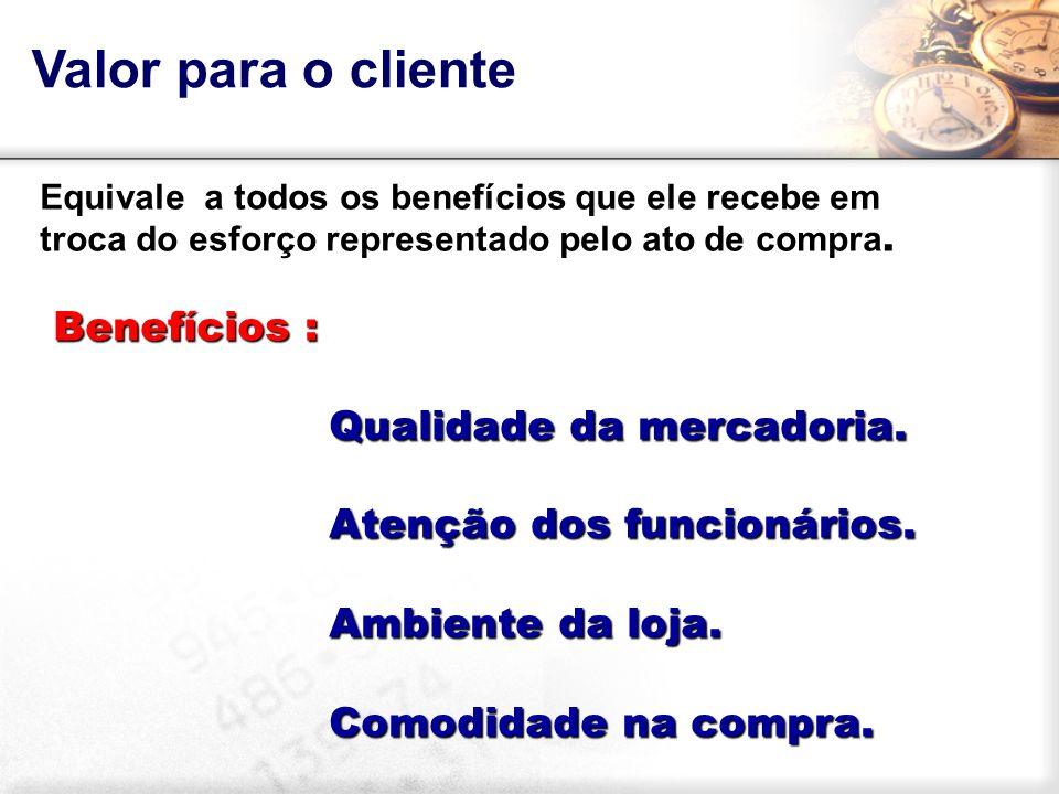 Valor para o cliente Benefícios : Qualidade da mercadoria.